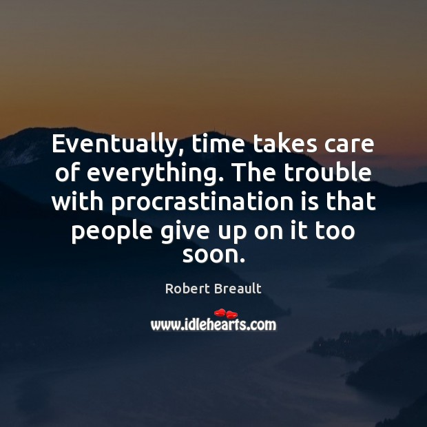 Eventually, time takes care of everything. The trouble with procrastination is that Procrastination Quotes Image