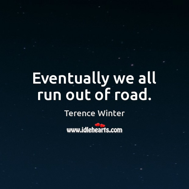 Eventually we all run out of road. Image