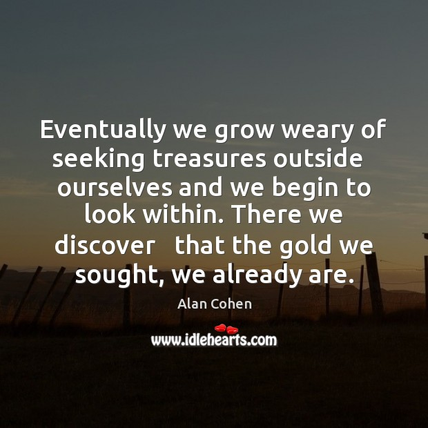 Eventually we grow weary of seeking treasures outside   ourselves and we begin Image