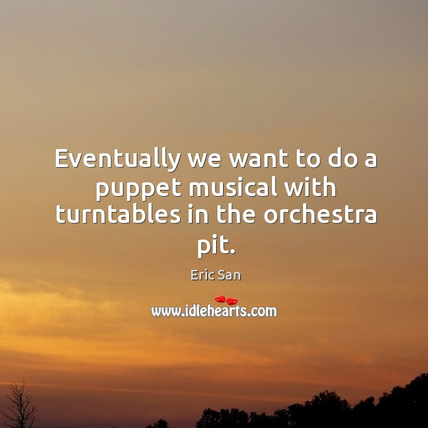 Eventually we want to do a puppet musical with turntables in the orchestra pit. Image