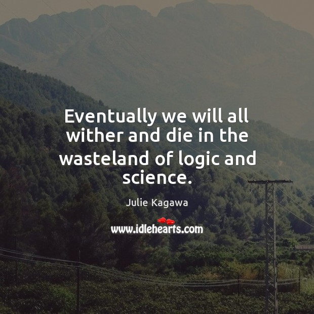 Image, Eventually we will all wither and die in the wasteland of logic and science.