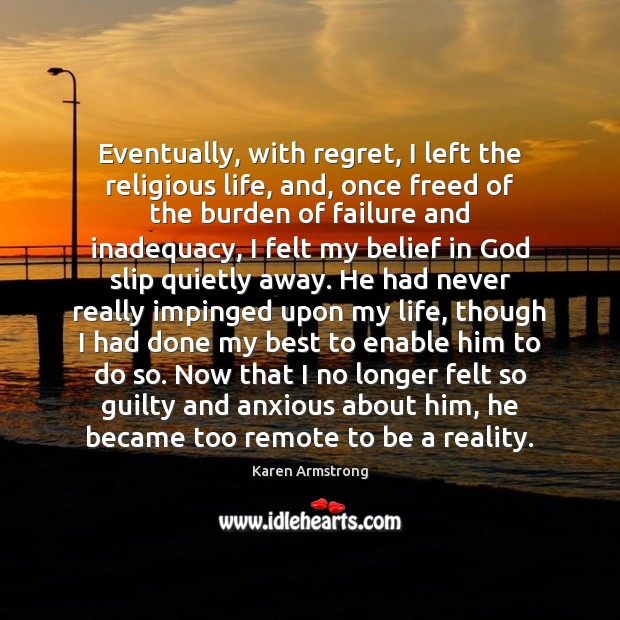 Eventually, with regret, I left the religious life, and, once freed of Karen Armstrong Picture Quote