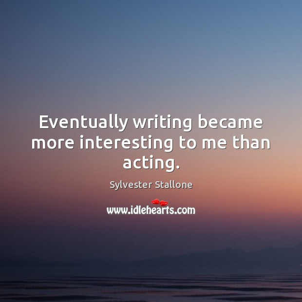 Eventually writing became more interesting to me than acting. Image