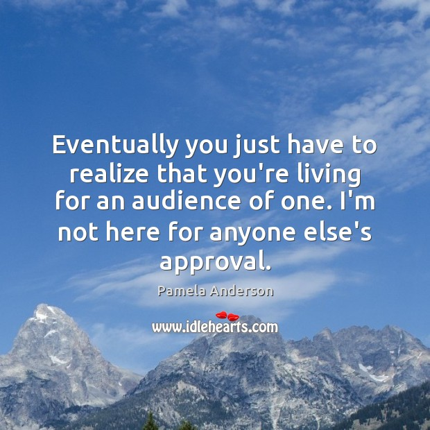 Eventually you just have to realize that you're living for an audience Approval Quotes Image