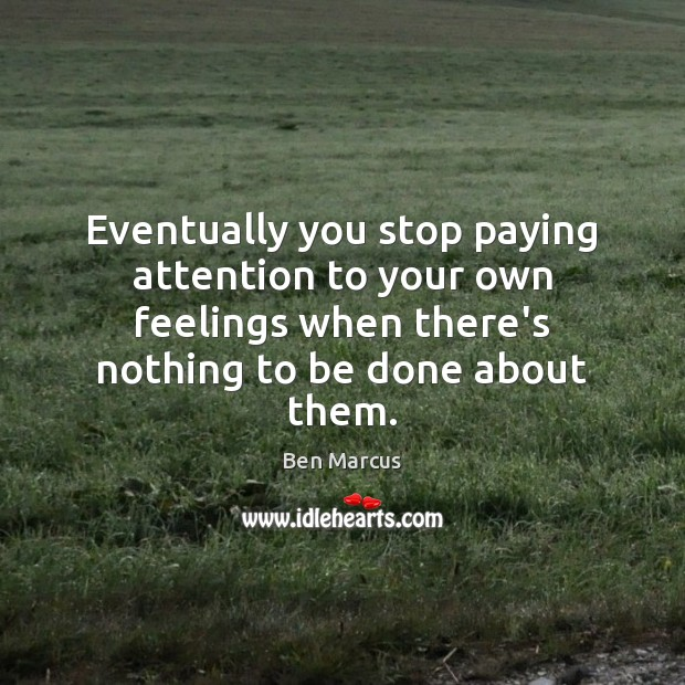 Eventually you stop paying attention to your own feelings when there's nothing Ben Marcus Picture Quote