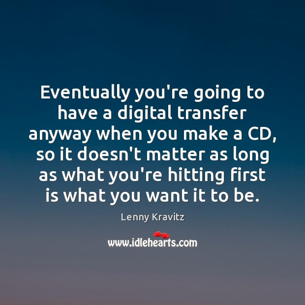 Image, Eventually you're going to have a digital transfer anyway when you make
