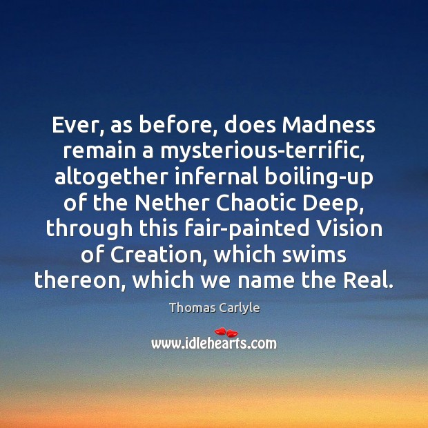 Ever, as before, does Madness remain a mysterious-terrific, altogether infernal boiling-up of Image