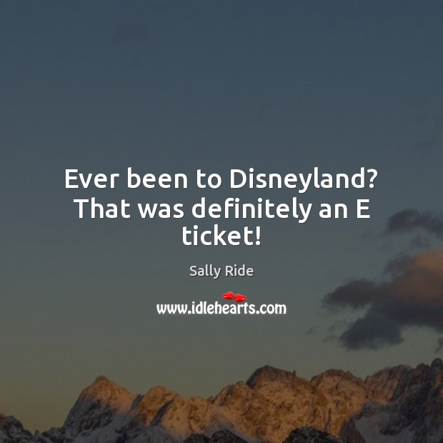 Ever been to Disneyland? That was definitely an E ticket! Sally Ride Picture Quote