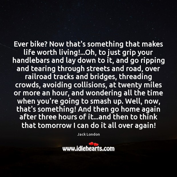 Ever bike? Now that's something that makes life worth living!…Oh, to Jack London Picture Quote