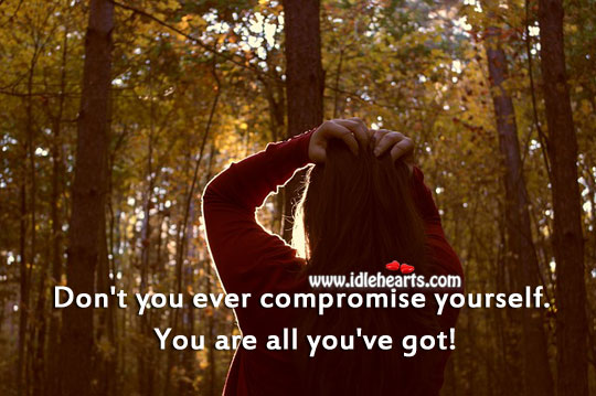 Don't You Ever Compromise Yourself. You Are All You've Got!