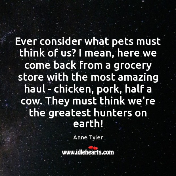 Ever consider what pets must think of us? I mean, here we Anne Tyler Picture Quote