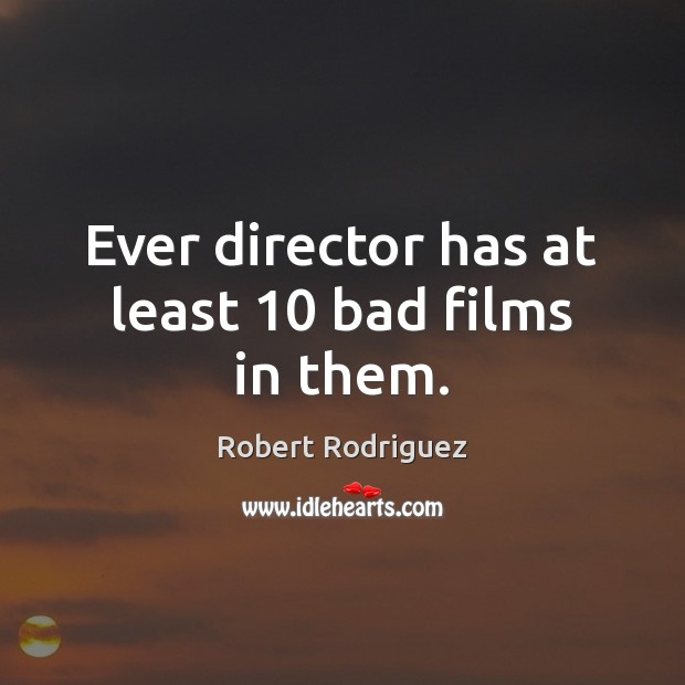 Ever director has at least 10 bad films in them. Robert Rodriguez Picture Quote