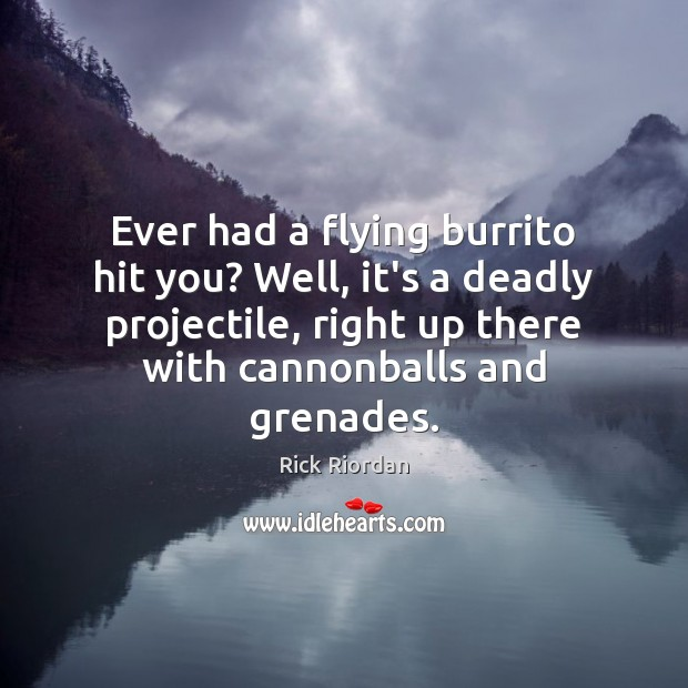 Ever had a flying burrito hit you? Well, it's a deadly projectile, Rick Riordan Picture Quote
