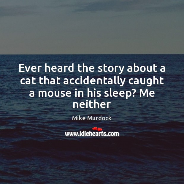Image, Ever heard the story about a cat that accidentally caught a mouse in his sleep? Me neither