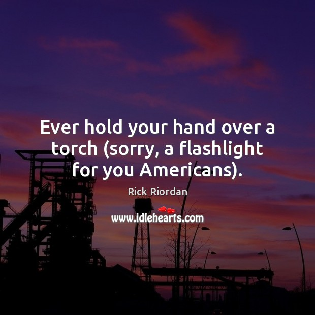 Ever hold your hand over a torch (sorry, a flashlight for you Americans). Rick Riordan Picture Quote