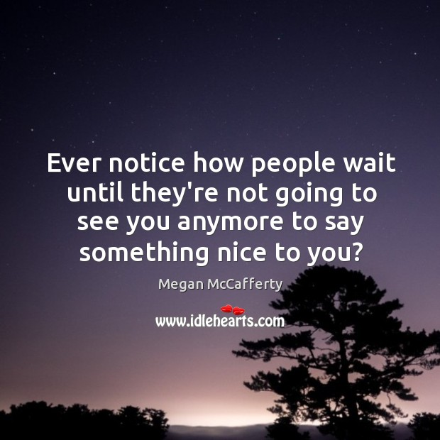 Image, Ever notice how people wait until they're not going to see you