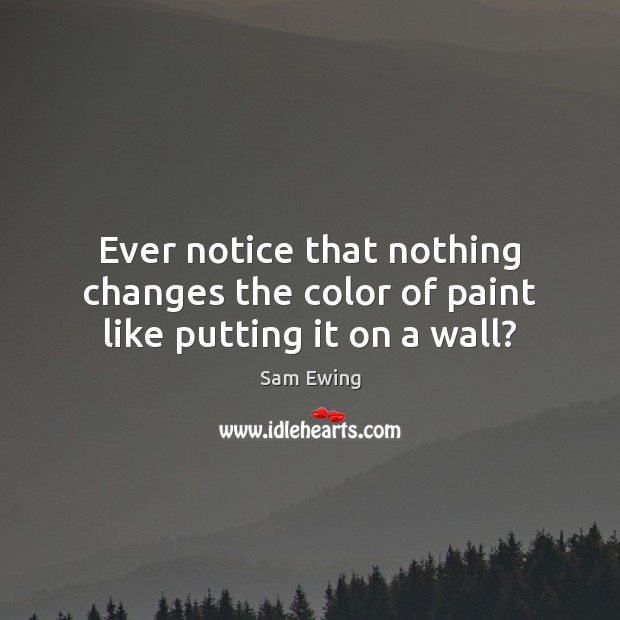 Image, Ever notice that nothing changes the color of paint like putting it on a wall?
