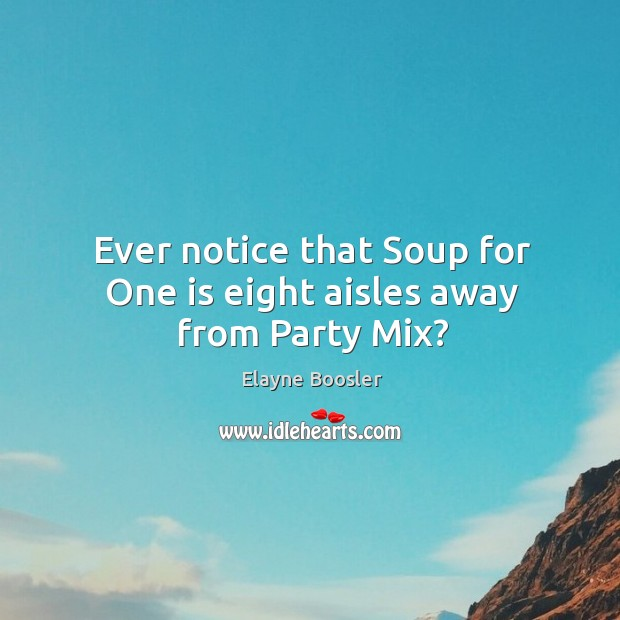 Ever notice that soup for one is eight aisles away from party mix? Image