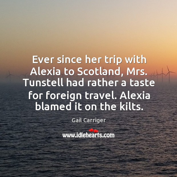 Ever since her trip with Alexia to Scotland, Mrs. Tunstell had rather Image
