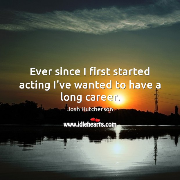 Ever since I first started acting I've wanted to have a long career. Josh Hutcherson Picture Quote