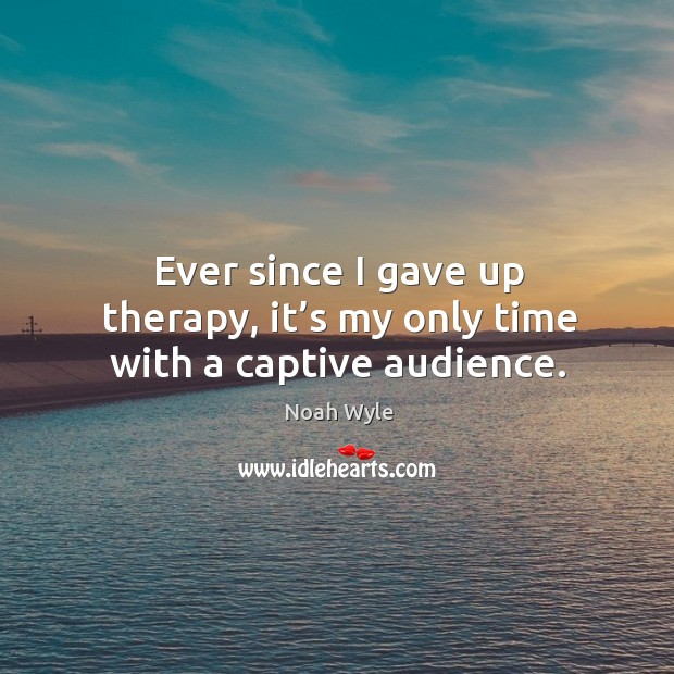 Ever since I gave up therapy, it's my only time with a captive audience. Image
