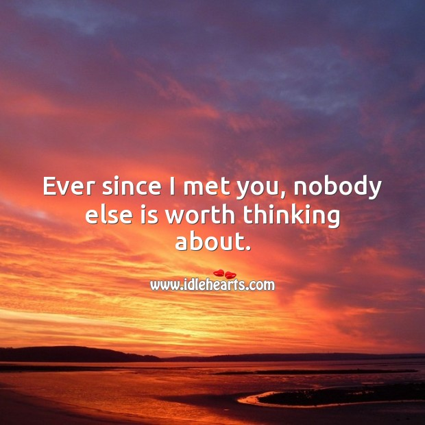 Ever since I met you, nobody else is worth thinking about. Worth Quotes Image