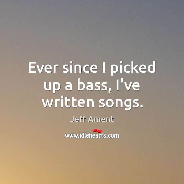 Ever since I picked up a bass, I've written songs. Image