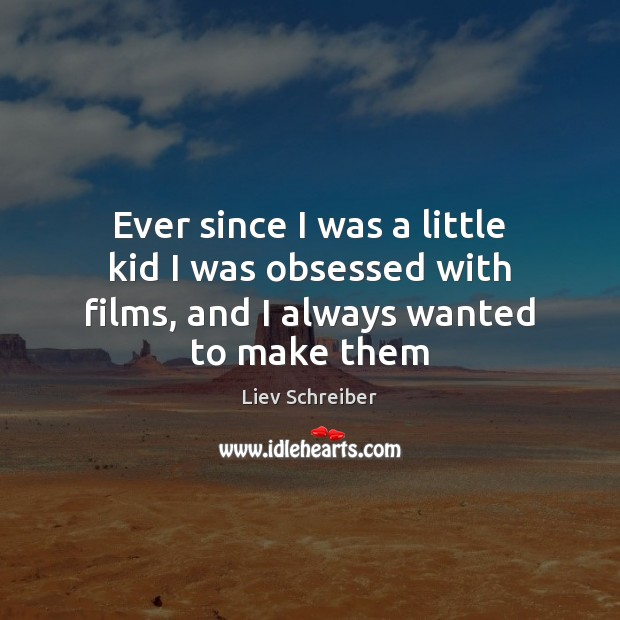 Ever since I was a little kid I was obsessed with films, and I always wanted to make them Liev Schreiber Picture Quote