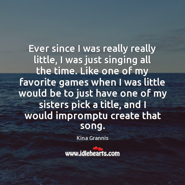 Ever since I was really really little, I was just singing all Kina Grannis Picture Quote