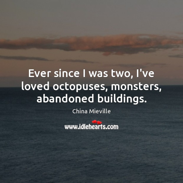 Image, Ever since I was two, I've loved octopuses, monsters, abandoned buildings.