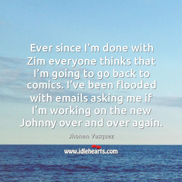 Ever since I'm done with zim everyone thinks that I'm going to go back to comics. Image