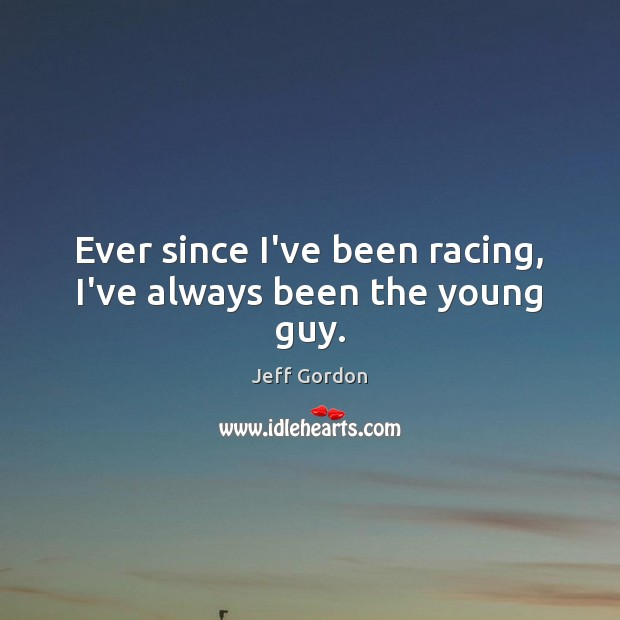 Ever since I've been racing, I've always been the young guy. Jeff Gordon Picture Quote