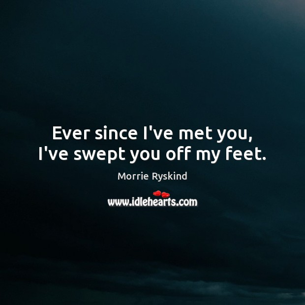 Image, Ever since I've met you, I've swept you off my feet.