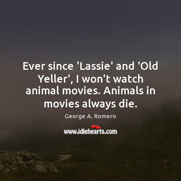 Ever since 'Lassie' and 'Old Yeller', I won't watch animal movies. Animals Image