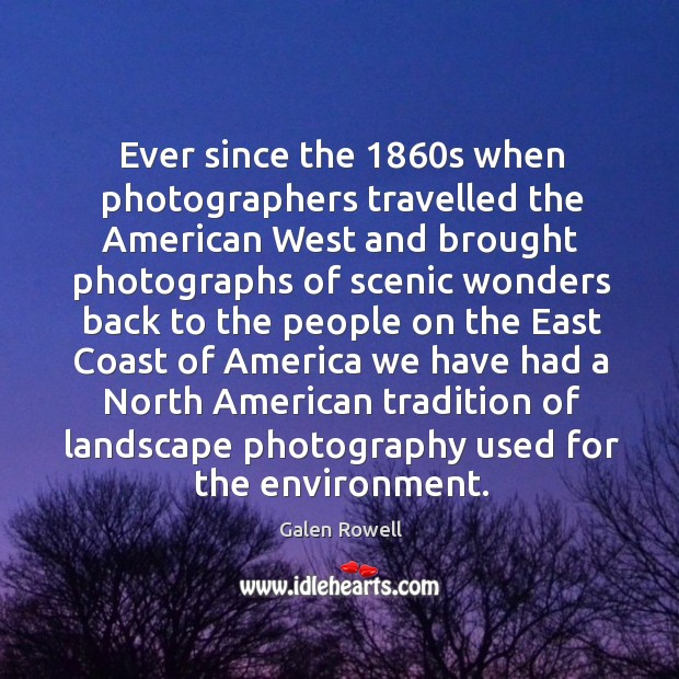 Ever since the 1860s when photographers travelled the american west and brought photographs of scenic Galen Rowell Picture Quote