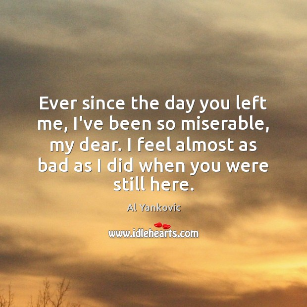 Ever since the day you left me, I've been so miserable, my Al Yankovic Picture Quote