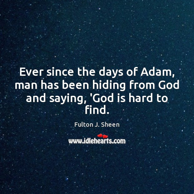 Ever since the days of Adam, man has been hiding from God Fulton J. Sheen Picture Quote