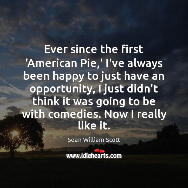 Ever since the first 'American Pie,' I've always been happy to Sean William Scott Picture Quote
