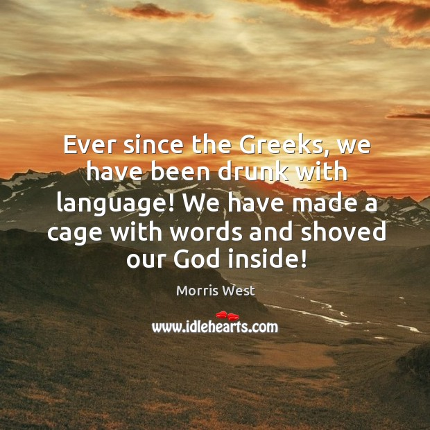 Ever since the greeks, we have been drunk with language! we have made a cage with words and shoved our God inside! Morris West Picture Quote