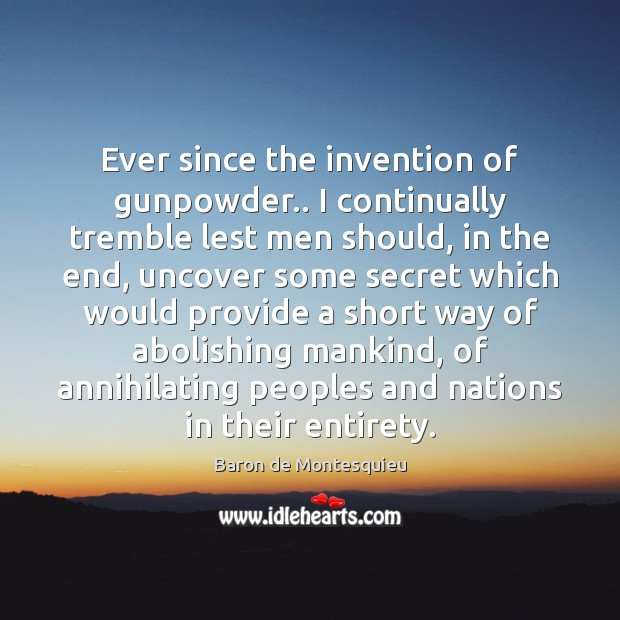 Ever since the invention of gunpowder.. I continually tremble lest men should, Baron de Montesquieu Picture Quote