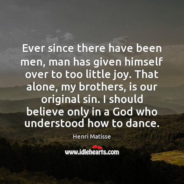 Ever since there have been men, man has given himself over to Henri Matisse Picture Quote