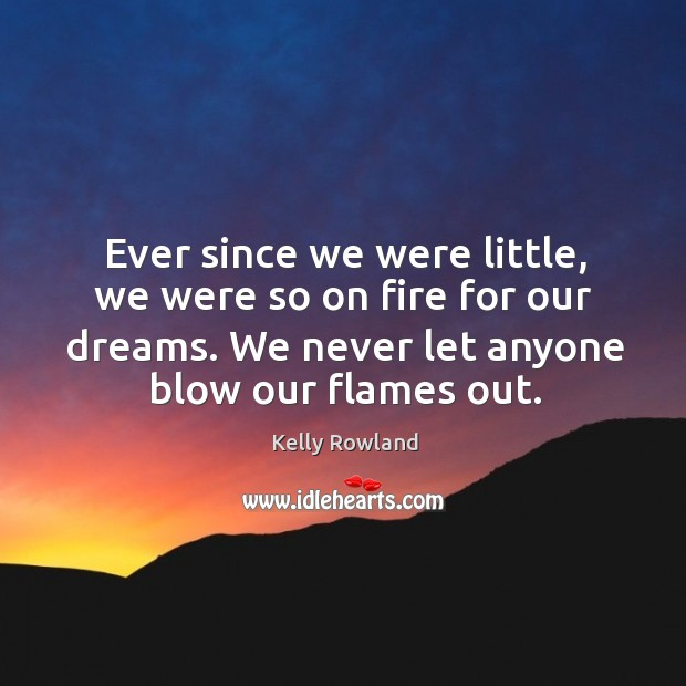 Ever since we were little, we were so on fire for our dreams. We never let anyone blow our flames out. Kelly Rowland Picture Quote