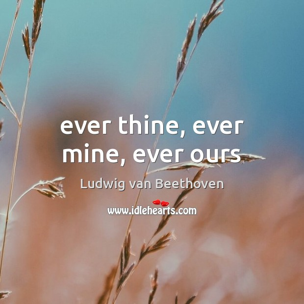 Ever thine, ever mine, ever ours Ludwig van Beethoven Picture Quote