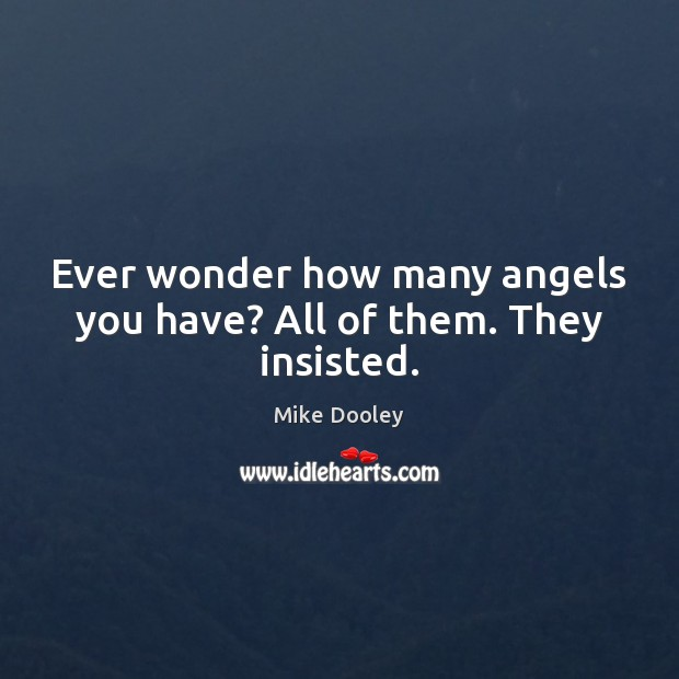 Ever wonder how many angels you have? All of them. They insisted. Mike Dooley Picture Quote