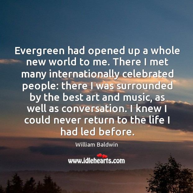 Evergreen had opened up a whole new world to me. There I met many internationally William Baldwin Picture Quote