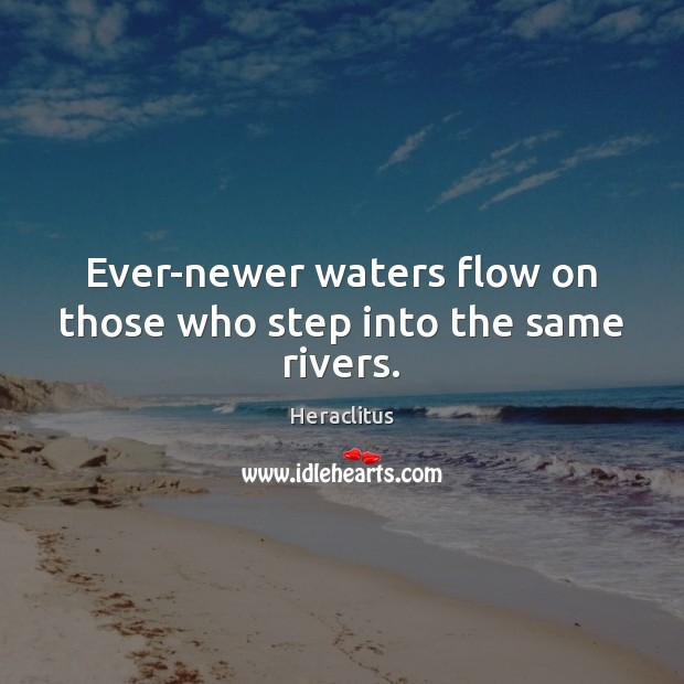 Ever-newer waters flow on those who step into the same rivers. Heraclitus Picture Quote
