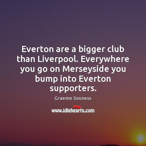 Everton are a bigger club than Liverpool. Everywhere you go on Merseyside Graeme Souness Picture Quote