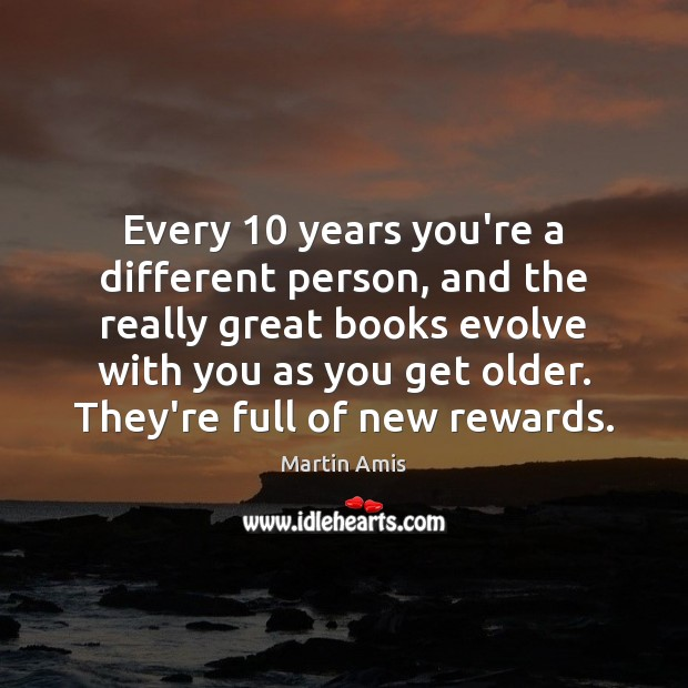 Image, Every 10 years you're a different person, and the really great books evolve