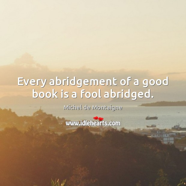 Every abridgement of a good book is a fool abridged. Image