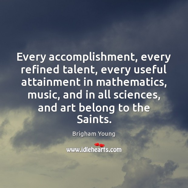 Every accomplishment, every refined talent, every useful attainment in mathematics, music, and Image